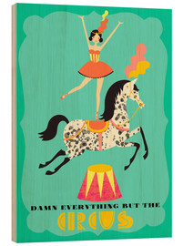 Wood print  Everything but the circus - Elisandra Sevenstar