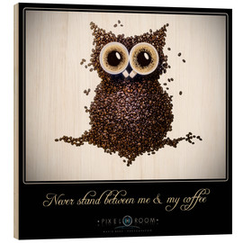 Wood print  never stand between ma & my coffee - Mario Benz