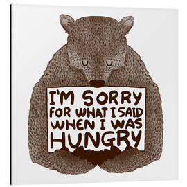 Aluminium print  I'm Sorry For What I Said When I Was Hungry - Tobe Fonseca