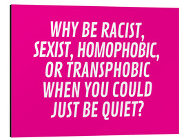 Aluminium print  Why Be Racist, Sexist, Homophobic, or Transphobic When You Could Just Be Quiet Pink - Creative Angel