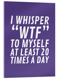 Acrylic print  I Whisper WTF to Myself at Least 20 Times a Day - Creative Angel