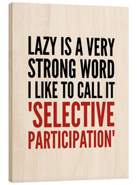 Wood print  Lazy is a Very Strong Word I Like to Call it Selective Participation - Creative Angel