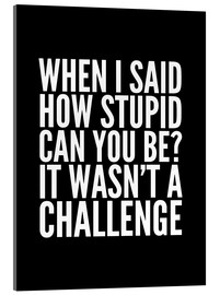 Acrylic print  When I Said How Stupid Can You Be It Wasn't a Challenge - Creative Angel