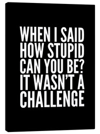 Canvas print  When I Said How Stupid Can You Be It Wasn't a Challenge - Creative Angel