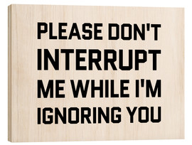Wood print  Please Don't Interrupt Me While I'm Ignoring You - Creative Angel