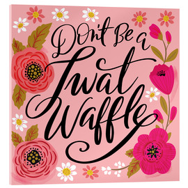 Acrylic print  Dont Be A Twat Waffle - Cynthia Frenette