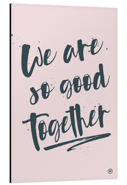 Aluminium print  We are so good together - m.belle